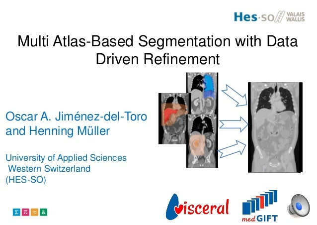 Multi Atlas-Based Segmentation with Data Driven Refinement Oscar A. Jiménez-del-Toro and Henning Müller University of Appl...