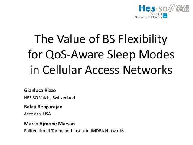 The Value of BS Flexibility for QoS-Aware Sleep Modes in Cellular Access Networks Gianluca Rizzo HES SO Valais, Switzerlan...