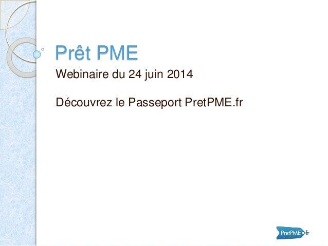 Prêt PME Webinaire du 24 juin 2014 Découvrez le Passeport PretPME.fr