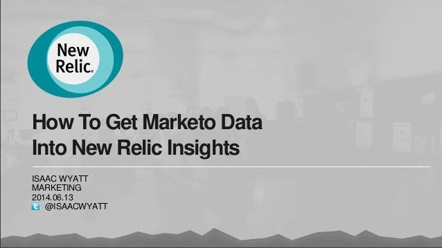 How To Get Marketo Data Into New Relic Insights ISAAC WYATT MARKETING 2014.06.13 @ISAACWYATT