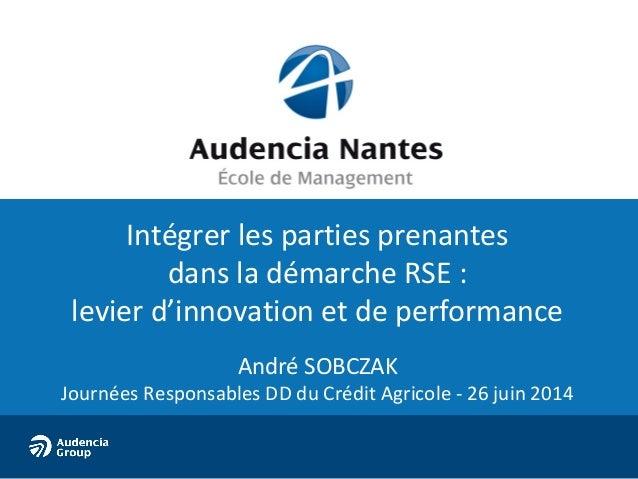 Intégrer les parties prenantes dans la démarche RSE : levier d'innovation et de performance André SOBCZAK Journées Respons...