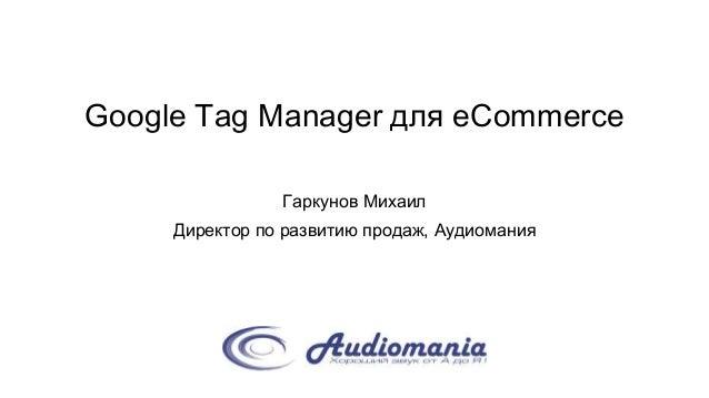 Google Tag Manager для eCommerce Гаркунов Михаил Директор по развитию продаж, Аудиомания