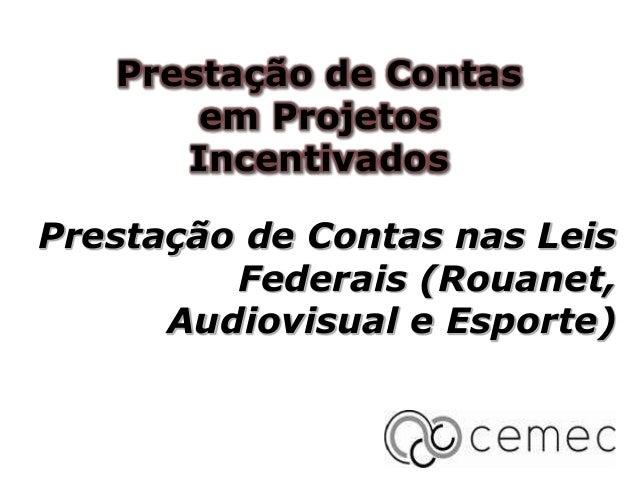 Prestação de Contas nas Leis Federais (Rouanet, Audiovisual e Esporte) Prestação de Contas em Projetos Incentivados