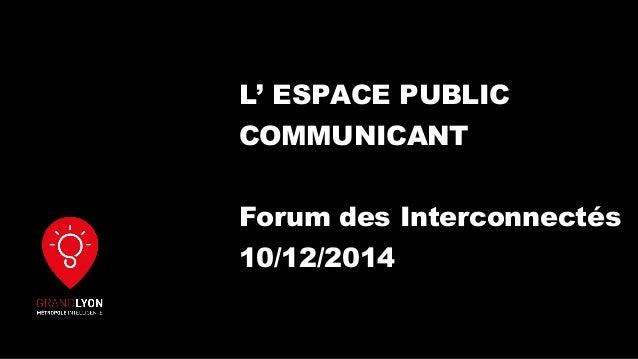 L' ESPACE PUBLIC COMMUNICANT Forum des Interconnectés 10/12/2014
