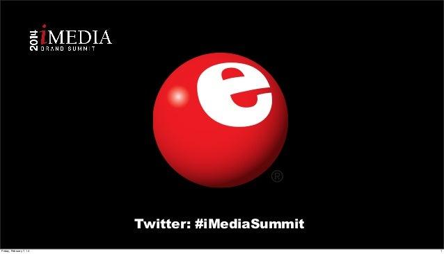 Twitter: #iMediaSummit Friday, February 7, 14  1
