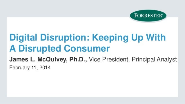 Digital Disruption: Keeping Up With A Disrupted Consumer James L. McQuivey, Ph.D., Vice President, Principal Analyst Febru...