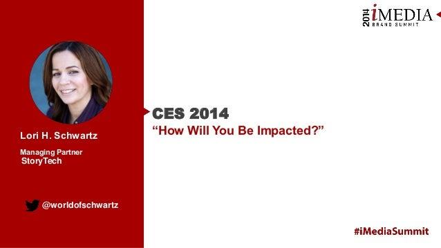 "CES 2014 Lori H. Schwartz Managing Partner  StoryTech  @worldofschwartz  ""How Will You Be Impacted?"""