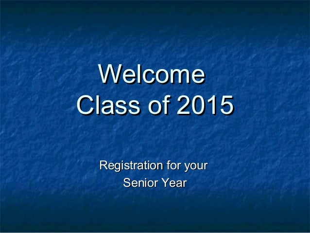 WelcomeWelcome Class of 2015Class of 2015 Registration for yourRegistration for your Senior YearSenior Year