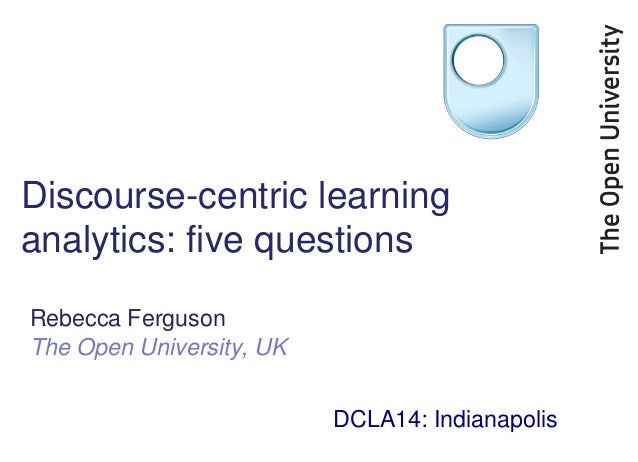 Discourse-centric learning analytics: five questions Rebecca Ferguson The Open University, UK DCLA14: Indianapolis