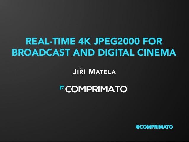 REAL-TIME 4K JPEG2000 FOR BROADCAST AND DIGITAL CINEMA JIŘÍ MATELA @COMPRIMATO