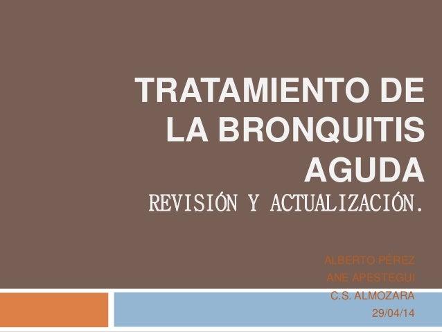 TRATAMIENTO DE LA BRONQUITIS AGUDA REVISIÓN Y ACTUALIZACIÓN. ALBERTO PÉREZ ANE APESTEGUI C.S. ALMOZARA 29/04/14