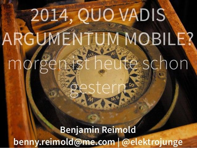 2014, QUO VADIS  ARGUMENTUM MOBILE?  morgen ist heute schon  gestern  Benjamin Reimold  benny.reimold@me.com | @elektrojun...