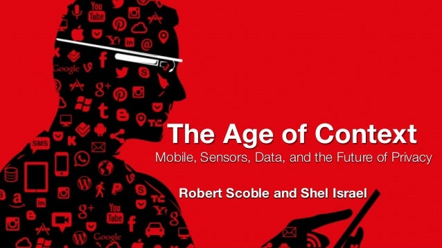 Mobile, Sensors, Data, and the Future of Privacy The Age of Context Robert Scoble and Shel Israel