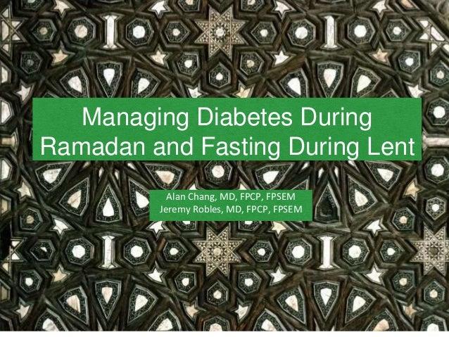 Managing Diabetes During Ramadan and Fasting During Lent Alan Chang, MD, FPCP, FPSEM Jeremy Robles, MD, FPCP, FPSEM