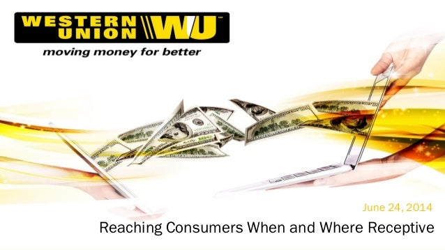 Western Union Confidential | ©2013 Western Union Holdings, Inc. All Rights Reserved. June 24, 2014 Reaching Consumers When...