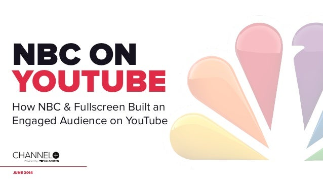 JUNE 2014 NBC ON YOUTUBE How NBC & Fullscreen Built an Engaged Audience on YouTube