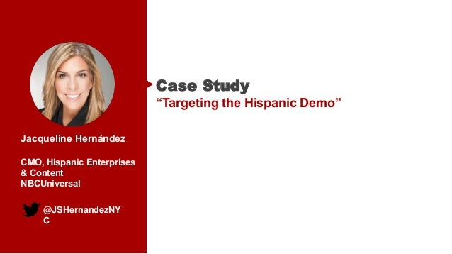 "@JSHernandezNY C Jacqueline Hernández CMO, Hispanic Enterprises & Content NBCUniversal Case Study ""Targeting the Hispanic ..."