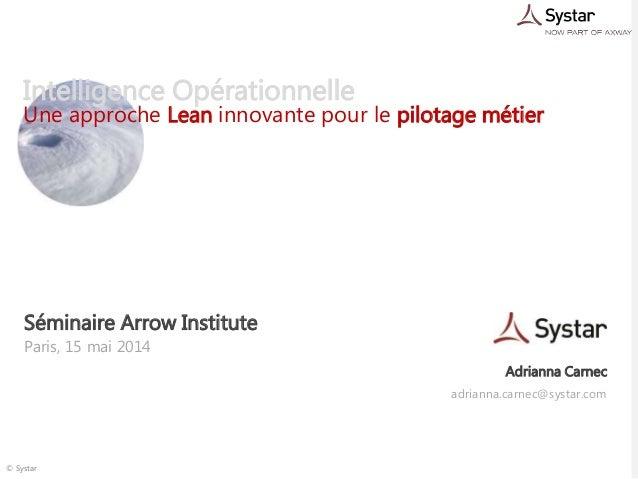 © Systar Intelligence Opérationnelle Une approche Lean innovante pour le pilotage métier Paris, 15 mai 2014 Séminaire Arro...