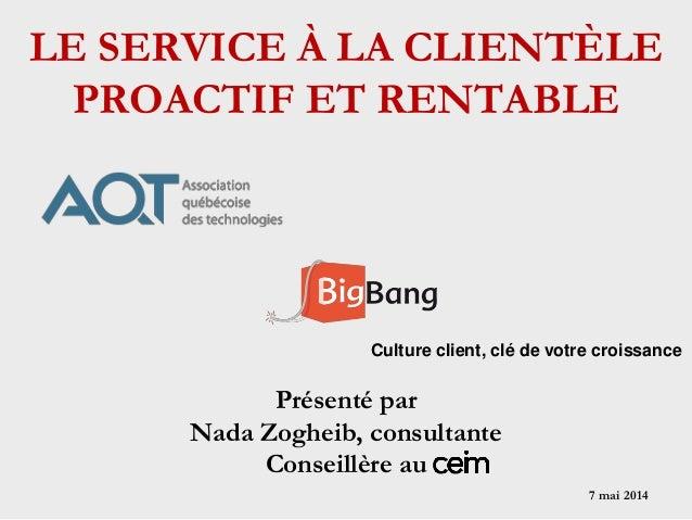 7 mai 2014 Présenté par Nada Zogheib, consultante Conseillère au Culture client, clé de votre croissance LE SERVICE À LA C...