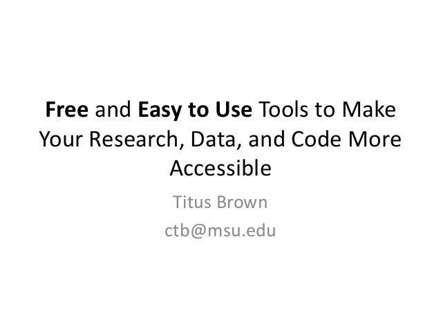 Free and Easy to Use Tools to Make Your Research, Data, and Code More Accessible Titus Brown ctb@msu.edu