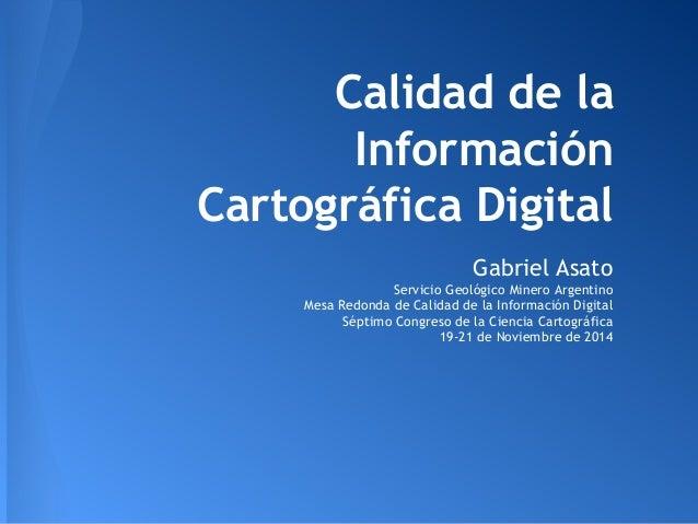 Calidad de la  Información  Cartográfica Digital  Gabriel Asato  Servicio Geológico Minero Argentino  Mesa Redonda de Cali...