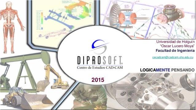 "LOGICAMENTE PENSANDO 2015 Universidad de Holguín ""Oscar Lucero Moya"" Facultad de Ingeniería cecadcam@cadcam.uho.edu.cu"