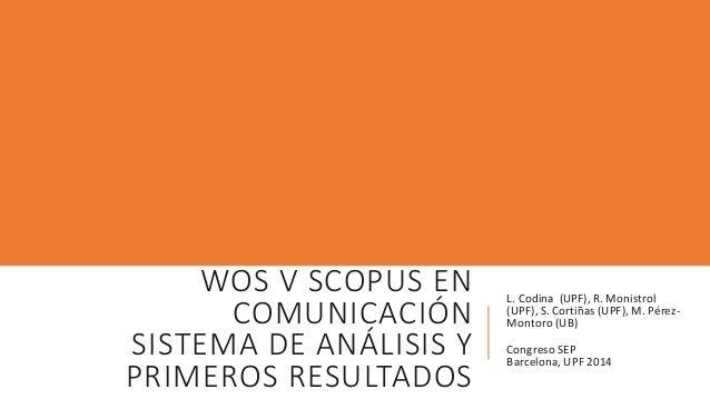 WOS V SCOPUS EN COMUNICACIÓN SISTEMA DE ANÁLISIS Y PRIMEROS RESULTADOS L. Codina (UPF), R. Monistrol (UPF), S. Cortiñas (U...