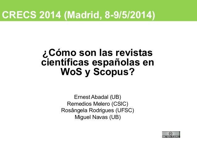 CRECS 2014 (Madrid, 8-9/5/2014) ¿Cómo son las revistas científicas españolas en WoS y Scopus? Ernest Abadal (UB) Remedios ...