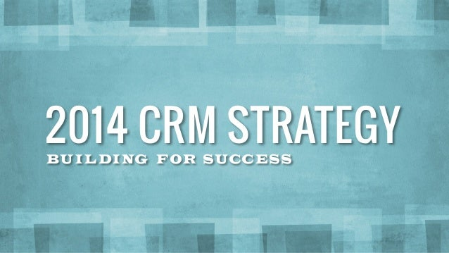BUI LDING FOR SUCCESS 2014 CRM STRATEGY