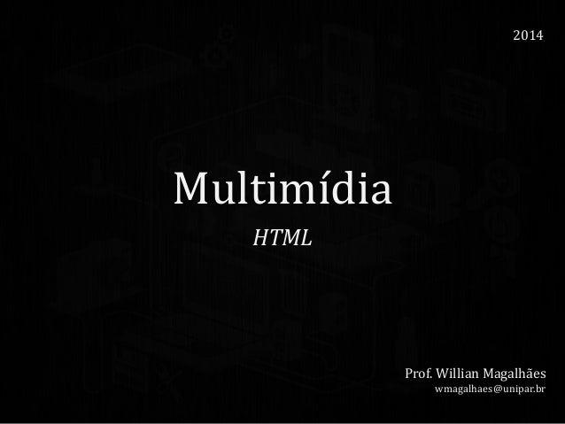 Multimídia HTML 2014 Prof. Willian Magalhães wmagalhaes@unipar.br