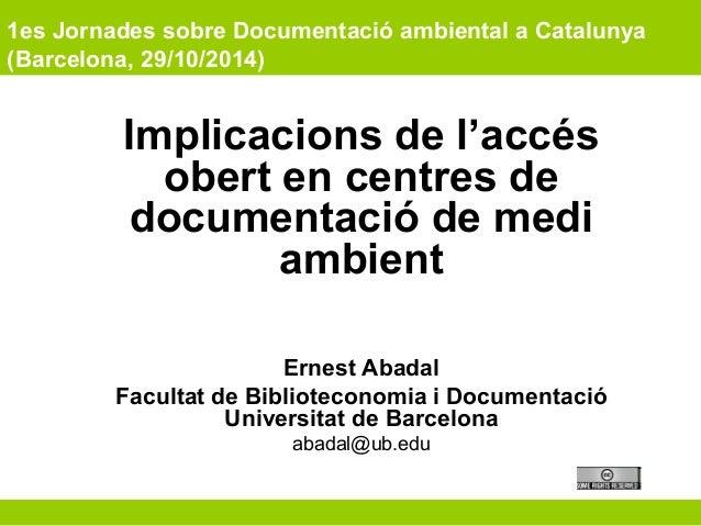 1es Jornades sobre Documentació ambiental a Catalunya  (Barcelona, 29/10/2014)  Implicacions de l'accés  obert en centres ...