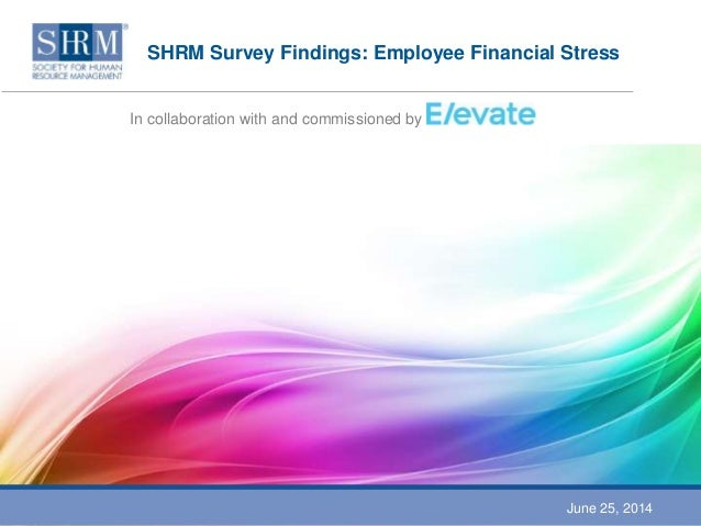 SHRM Survey Findings: Employee Financial Stress In collaboration with and commissioned by June 25, 2014