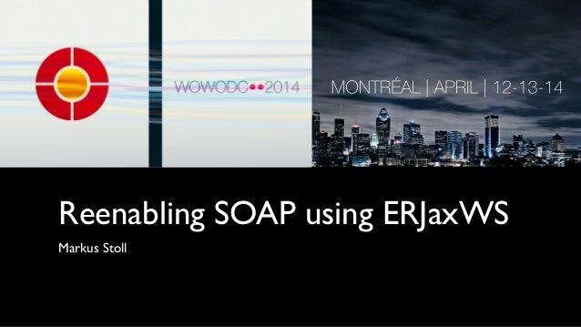 Reenabling SOAP using ERJaxWS Markus Stoll