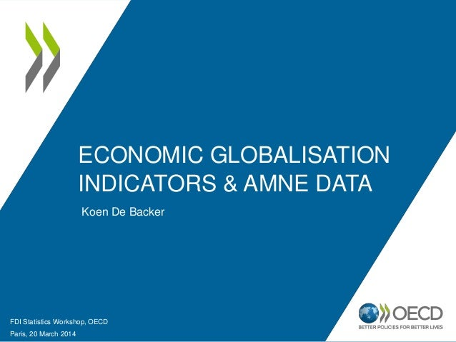 ECONOMIC GLOBALISATION INDICATORS & AMNE DATA Koen De Backer FDI Statistics Workshop, OECD Paris, 20 March 2014