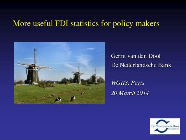 1 More useful FDI statistics for policy makers Gerrit van den Dool De Nederlandsche Bank WGIIS, Paris 20 March 2014