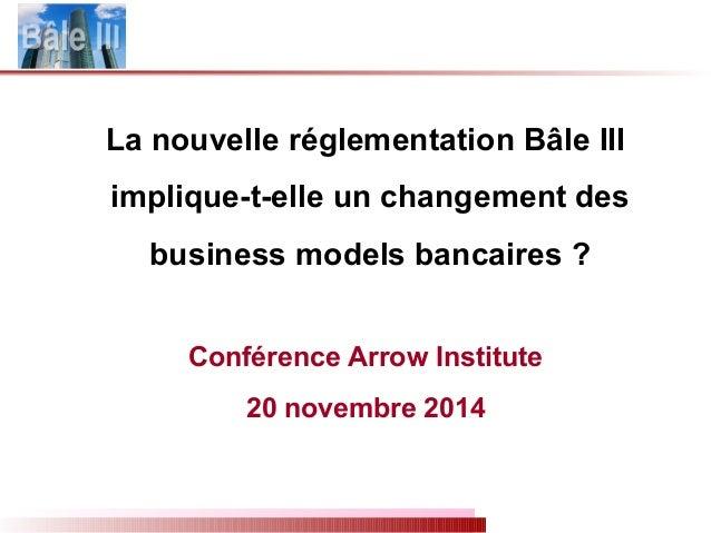 La nouvelle réglementation Bâle III implique-t-elle un changement des business models bancaires ? Conférence Arrow Institu...
