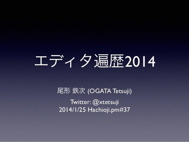 エディタ遍歴2014 尾形 鉄次 (OGATA Tetsuji)  Twitter: @xtetsuji  2014/1/25 Hachioji.pm#37