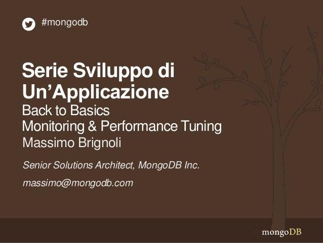 Serie Sviluppo di Un'Applicazione Back to Basics Monitoring & Performance Tuning Senior Solutions Architect, MongoDB Inc. ...