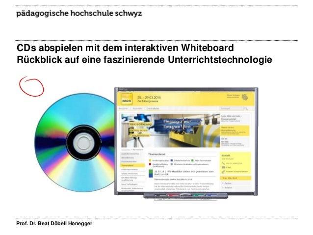 CDs abspielen mit dem interaktiven Whiteboard Rückblick auf eine faszinierende Unterrichtstechnologie Prof. Dr. Beat Döbel...
