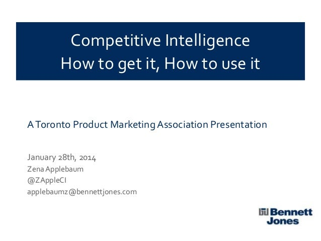 Competitive Intelligence How to get it, How to use it  A Toronto Product Marketing Association Presentation January 28th, ...