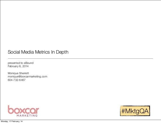 Social Media Metrics In Depth presented to eBound February 6, 2014 Monique Sherrett monique@boxcarmarketing.com 604-732-64...
