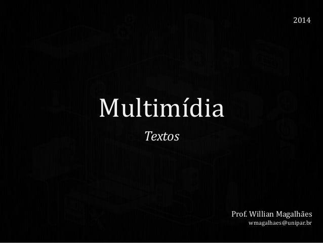 Multimídia Textos 2014 Prof. Willian Magalhães wmagalhaes@unipar.br