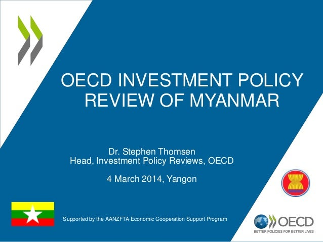 OECD INVESTMENT POLICY REVIEW OF MYANMAR Dr. Stephen Thomsen Head, Investment Policy Reviews, OECD 4 March 2014, Yangon Su...