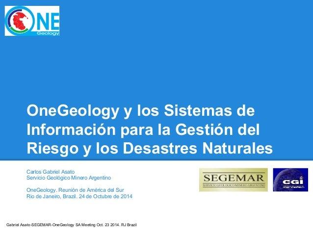 Gabriel Asato-SEGEMAR-OneGeology SA Meeting Oct. 23 2014. RJ Brazil OneGeology y los Sistemas de Información para la Gesti...
