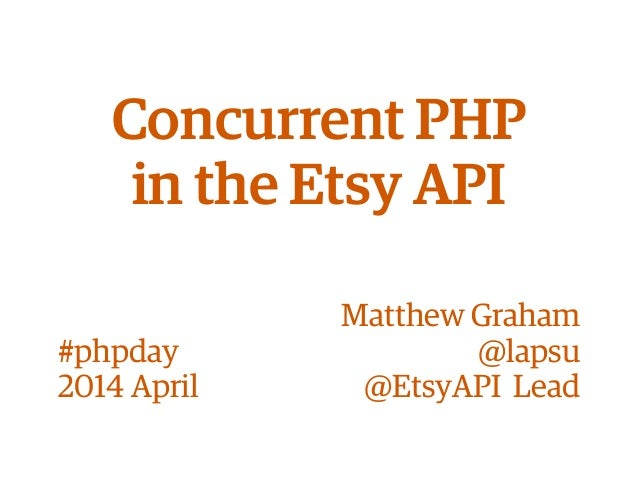 Concurrent PHP in the Etsy API Matthew Graham @lapsu @EtsyAPI Lead #phpday 2014 April