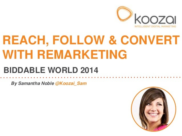 REACH, FOLLOW & CONVERT  WITH REMARKETING  BIDDABLE WORLD 2014  By Samantha Noble @Koozai_Sam
