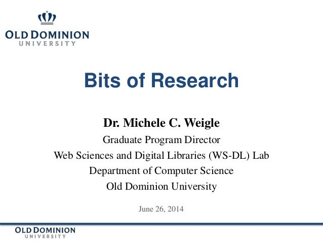 Bits of Research Dr. Michele C. Weigle Graduate Program Director Web Sciences and Digital Libraries (WS-DL) Lab Department...