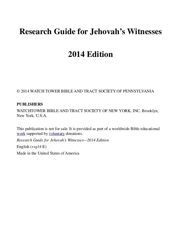Research Guide for Jehovah's Witnesses 2014 Edition © 2014 WATCH TOWER BIBLE AND TRACT SOCIETY OF PENNSYLVANIA PUBLISHERS ...