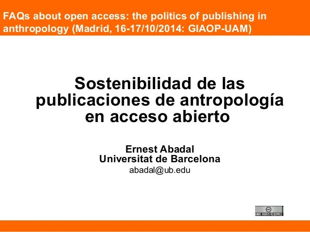 FAQs about open access: the politics of publishing in  anthropology (Madrid, 16-17/10/2014: GIAOP-UAM)  Sostenibilidad de ...