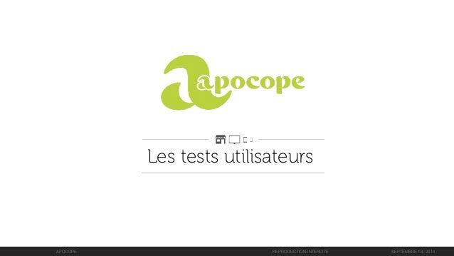 Les tests utilisateurs  APOCOPE  REPRODUCTION INTERDITESEPTEMBRE 18, 2014